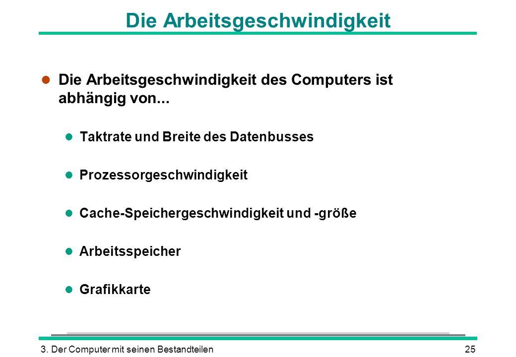 3. Der Computer mit seinen Bestandteilen25 Die Arbeitsgeschwindigkeit l Die Arbeitsgeschwindigkeit des Computers ist abhängig von... l Taktrate und Br