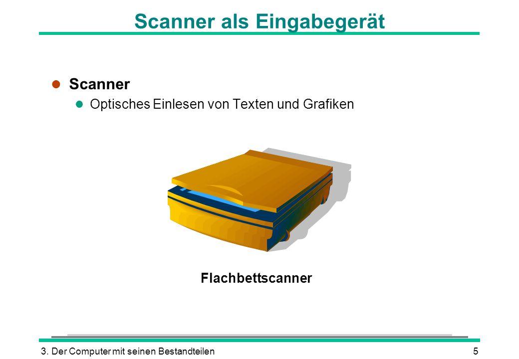 3. Der Computer mit seinen Bestandteilen5 Scanner als Eingabegerät l Scanner l Optisches Einlesen von Texten und Grafiken Flachbettscanner