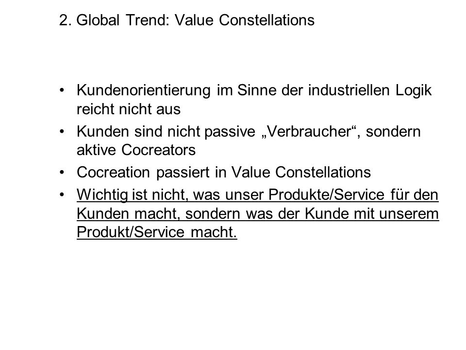 2. Global Trend: Value Constellations Kundenorientierung im Sinne der industriellen Logik reicht nicht aus Kunden sind nicht passive Verbraucher, sond