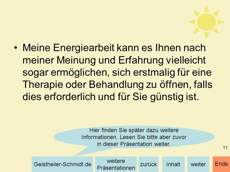 Inhaltweiterzurück weitere Präsentationen Geistheiler-Schmidt.de Ende 11 Meine Energiearbeit kann es Ihnen nach meiner Meinung und Erfahrung vielleich