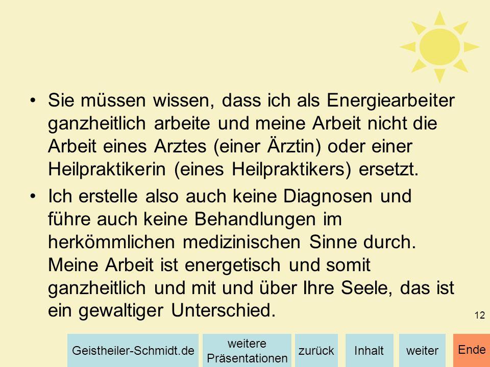 Inhaltweiterzurück weitere Präsentationen Geistheiler-Schmidt.de Ende 12 Sie müssen wissen, dass ich als Energiearbeiter ganzheitlich arbeite und mein