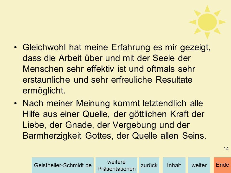Inhaltweiterzurück weitere Präsentationen Geistheiler-Schmidt.de Ende 14 Gleichwohl hat meine Erfahrung es mir gezeigt, dass die Arbeit über und mit d