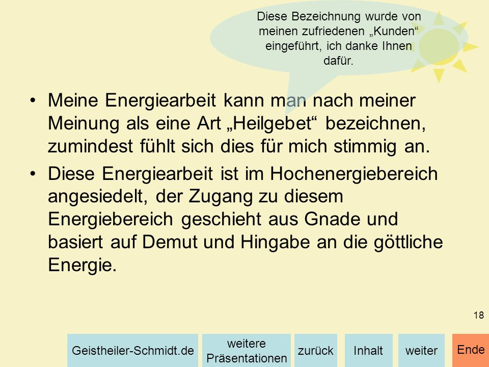 Inhaltweiterzurück weitere Präsentationen Geistheiler-Schmidt.de Ende 18 Meine Energiearbeit kann man nach meiner Meinung als eine Art Heilgebet bezei