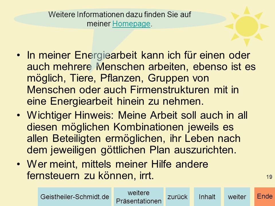 Inhaltweiterzurück weitere Präsentationen Geistheiler-Schmidt.de Ende 19 In meiner Energiearbeit kann ich für einen oder auch mehrere Menschen arbeite