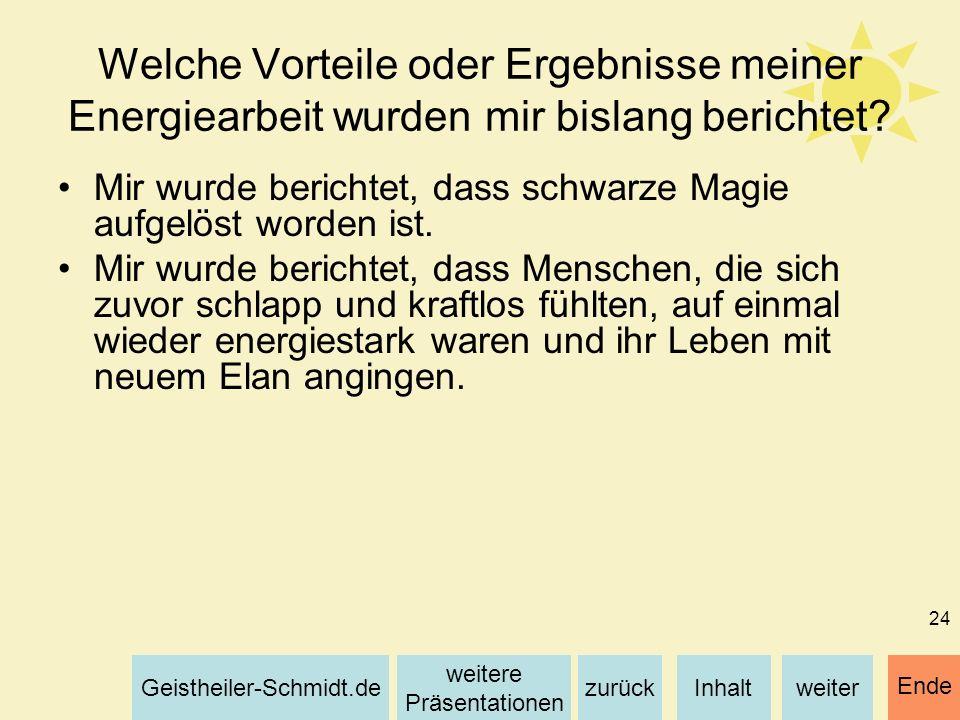 Inhaltweiterzurück weitere Präsentationen Geistheiler-Schmidt.de Ende 24 Welche Vorteile oder Ergebnisse meiner Energiearbeit wurden mir bislang beric
