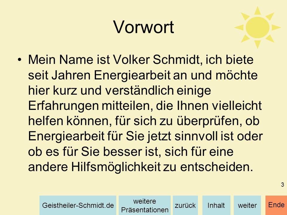 Inhaltweiterzurück weitere Präsentationen Geistheiler-Schmidt.de Ende 3 Vorwort Mein Name ist Volker Schmidt, ich biete seit Jahren Energiearbeit an u
