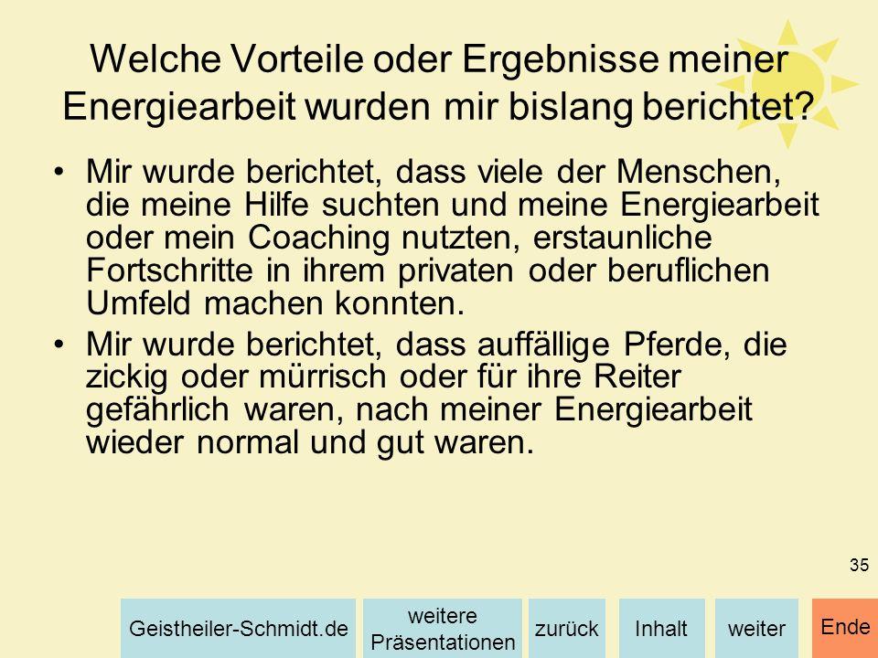 Inhaltweiterzurück weitere Präsentationen Geistheiler-Schmidt.de Ende 35 Welche Vorteile oder Ergebnisse meiner Energiearbeit wurden mir bislang beric