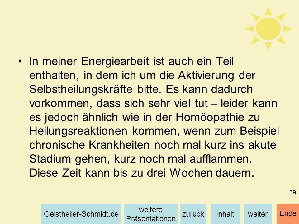 Inhaltweiterzurück weitere Präsentationen Geistheiler-Schmidt.de Ende 39 In meiner Energiearbeit ist auch ein Teil enthalten, in dem ich um die Aktivi