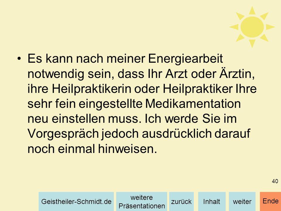 Inhaltweiterzurück weitere Präsentationen Geistheiler-Schmidt.de Ende 40 Es kann nach meiner Energiearbeit notwendig sein, dass Ihr Arzt oder Ärztin,