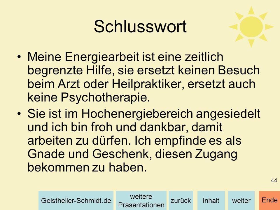 Inhaltweiterzurück weitere Präsentationen Geistheiler-Schmidt.de Ende 44 Schlusswort Meine Energiearbeit ist eine zeitlich begrenzte Hilfe, sie ersetz