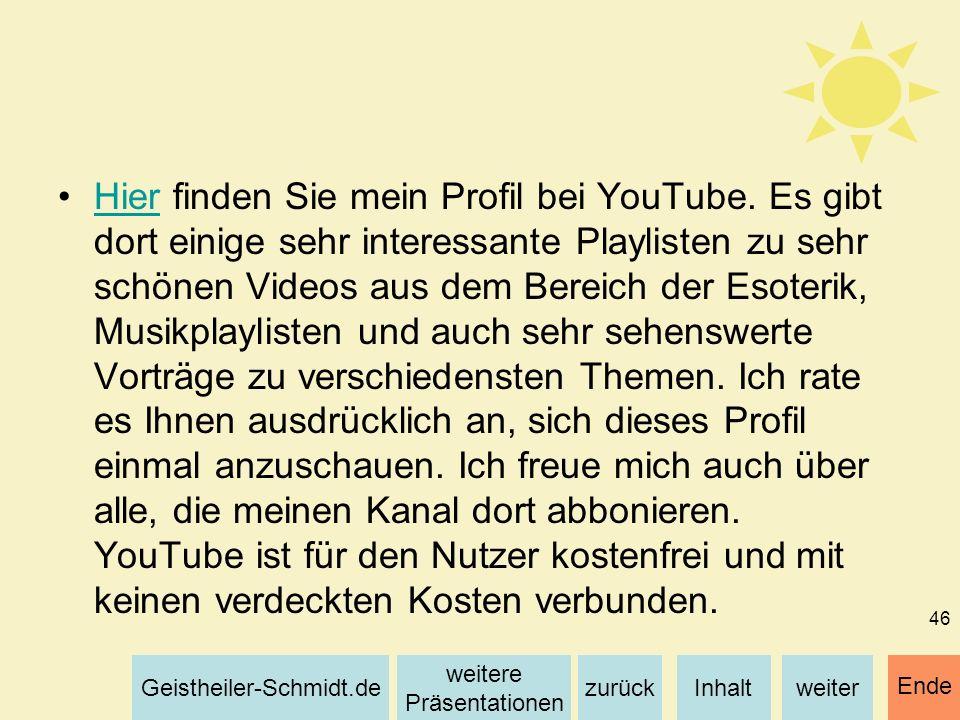 Inhaltweiterzurück weitere Präsentationen Geistheiler-Schmidt.de Ende 46 Hier finden Sie mein Profil bei YouTube. Es gibt dort einige sehr interessant