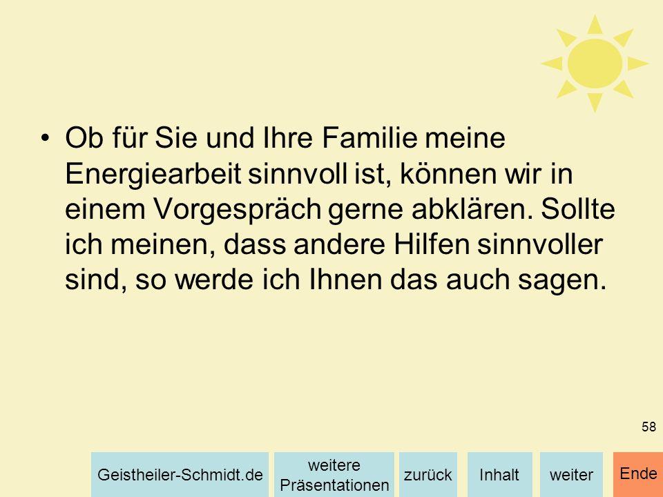 Inhaltweiterzurück weitere Präsentationen Geistheiler-Schmidt.de Ende 58 Ob für Sie und Ihre Familie meine Energiearbeit sinnvoll ist, können wir in e