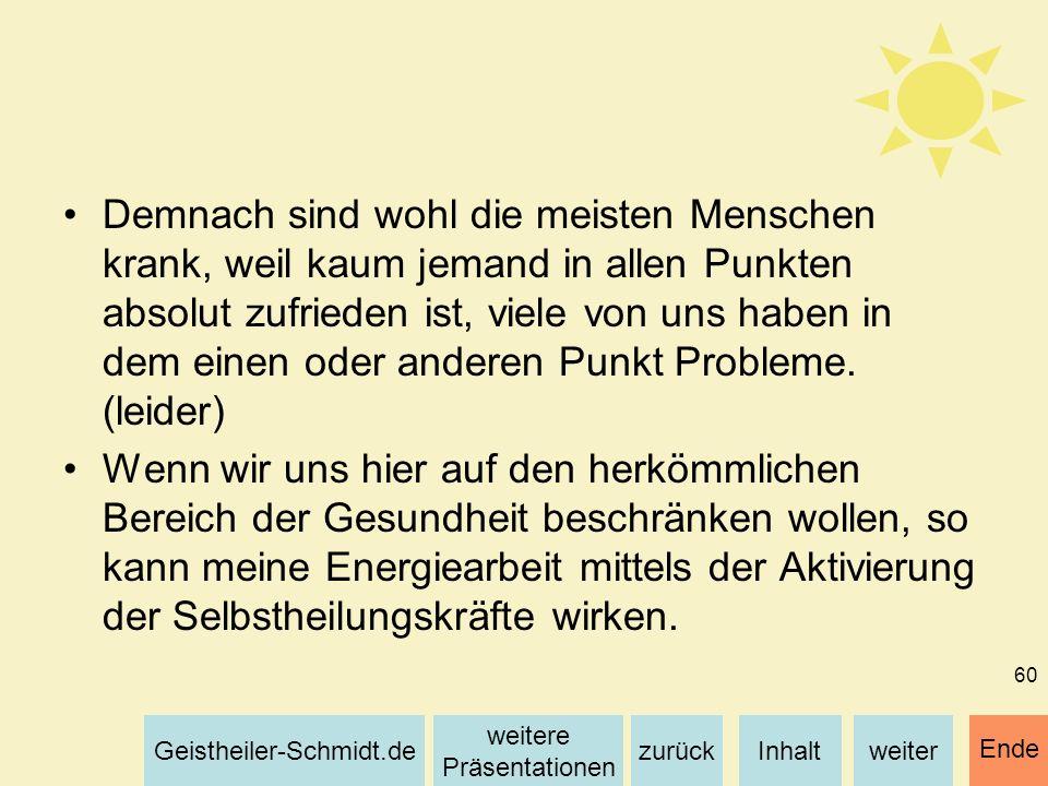 Inhaltweiterzurück weitere Präsentationen Geistheiler-Schmidt.de Ende 60 Demnach sind wohl die meisten Menschen krank, weil kaum jemand in allen Punkt