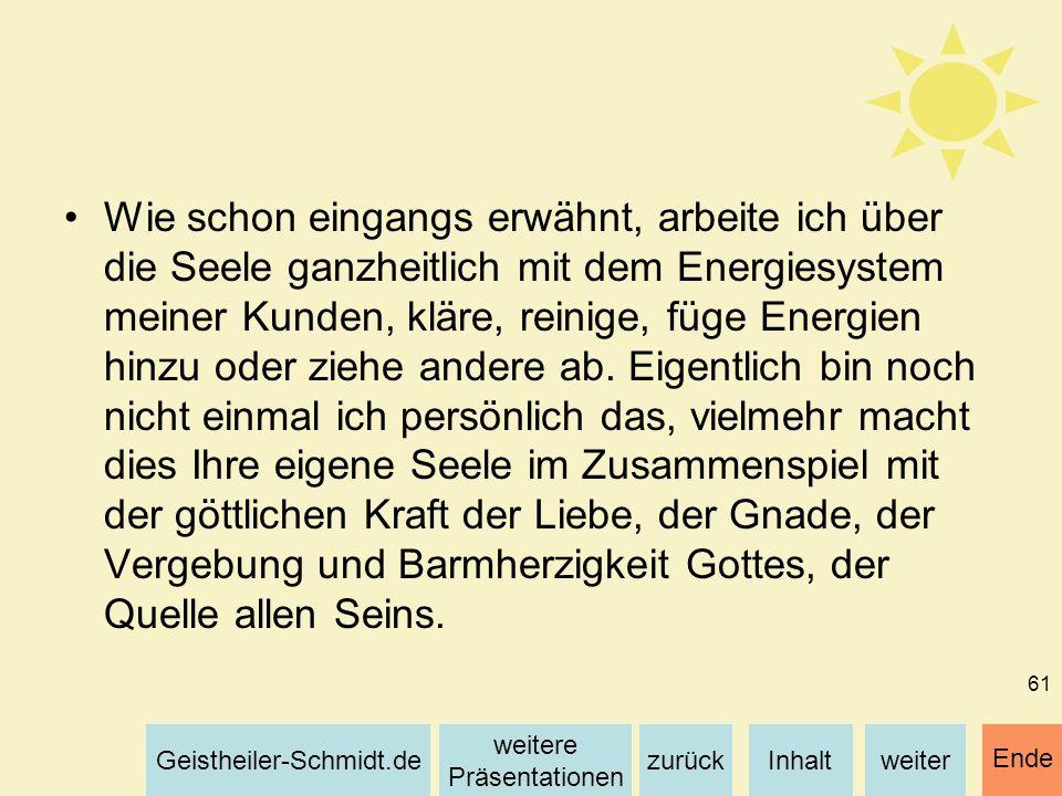 Inhaltweiterzurück weitere Präsentationen Geistheiler-Schmidt.de Ende 61 Wie schon eingangs erwähnt, arbeite ich über die Seele ganzheitlich mit dem E