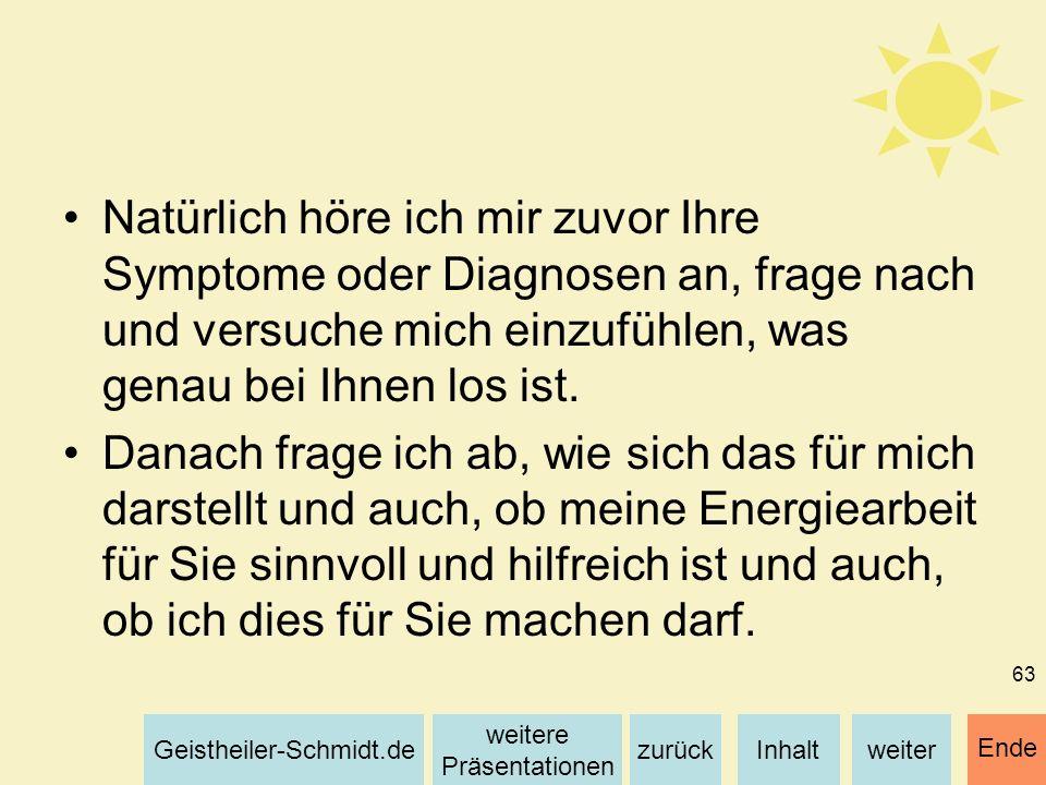 Inhaltweiterzurück weitere Präsentationen Geistheiler-Schmidt.de Ende 63 Natürlich höre ich mir zuvor Ihre Symptome oder Diagnosen an, frage nach und