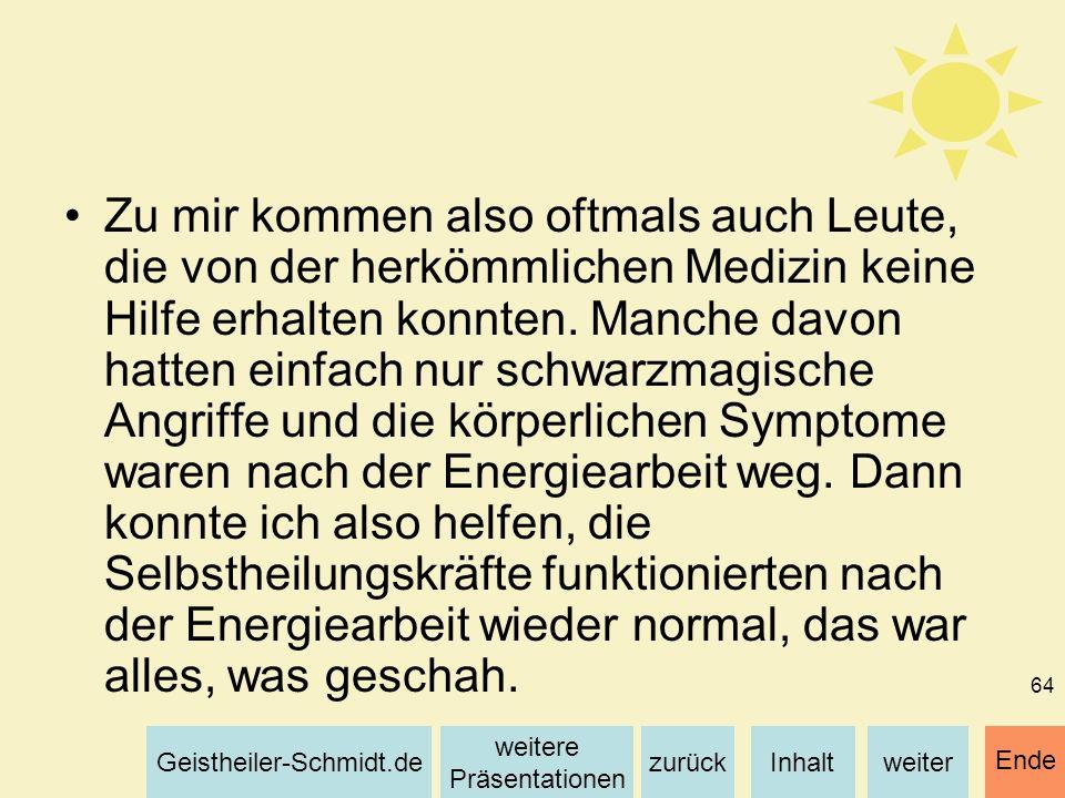 Inhaltweiterzurück weitere Präsentationen Geistheiler-Schmidt.de Ende 64 Zu mir kommen also oftmals auch Leute, die von der herkömmlichen Medizin kein