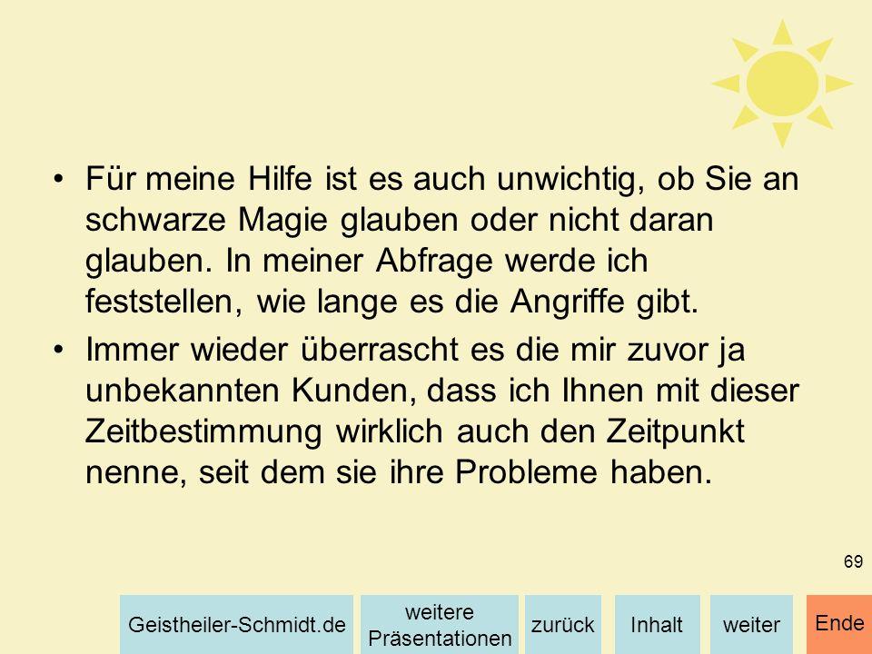 Inhaltweiterzurück weitere Präsentationen Geistheiler-Schmidt.de Ende 69 Für meine Hilfe ist es auch unwichtig, ob Sie an schwarze Magie glauben oder