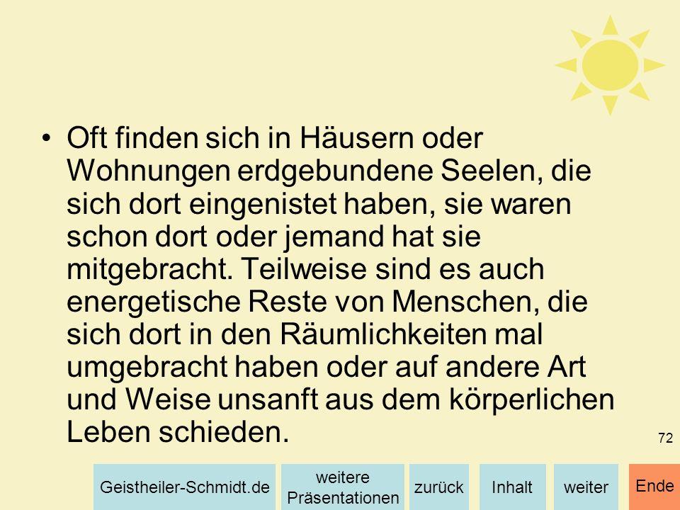 Inhaltweiterzurück weitere Präsentationen Geistheiler-Schmidt.de Ende 72 Oft finden sich in Häusern oder Wohnungen erdgebundene Seelen, die sich dort