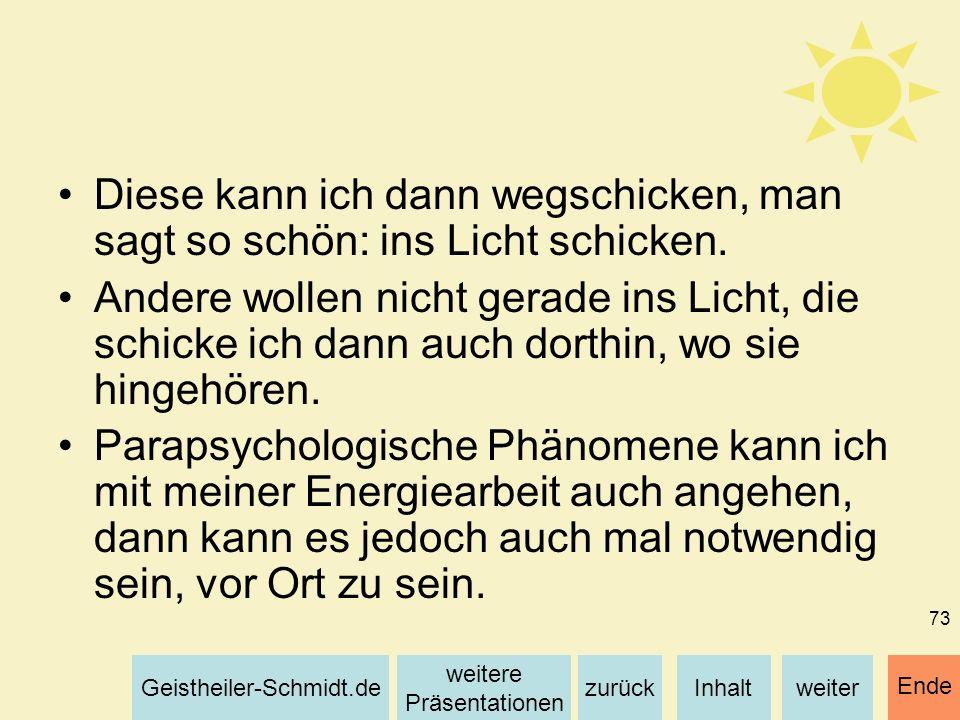 Inhaltweiterzurück weitere Präsentationen Geistheiler-Schmidt.de Ende 73 Diese kann ich dann wegschicken, man sagt so schön: ins Licht schicken. Ander