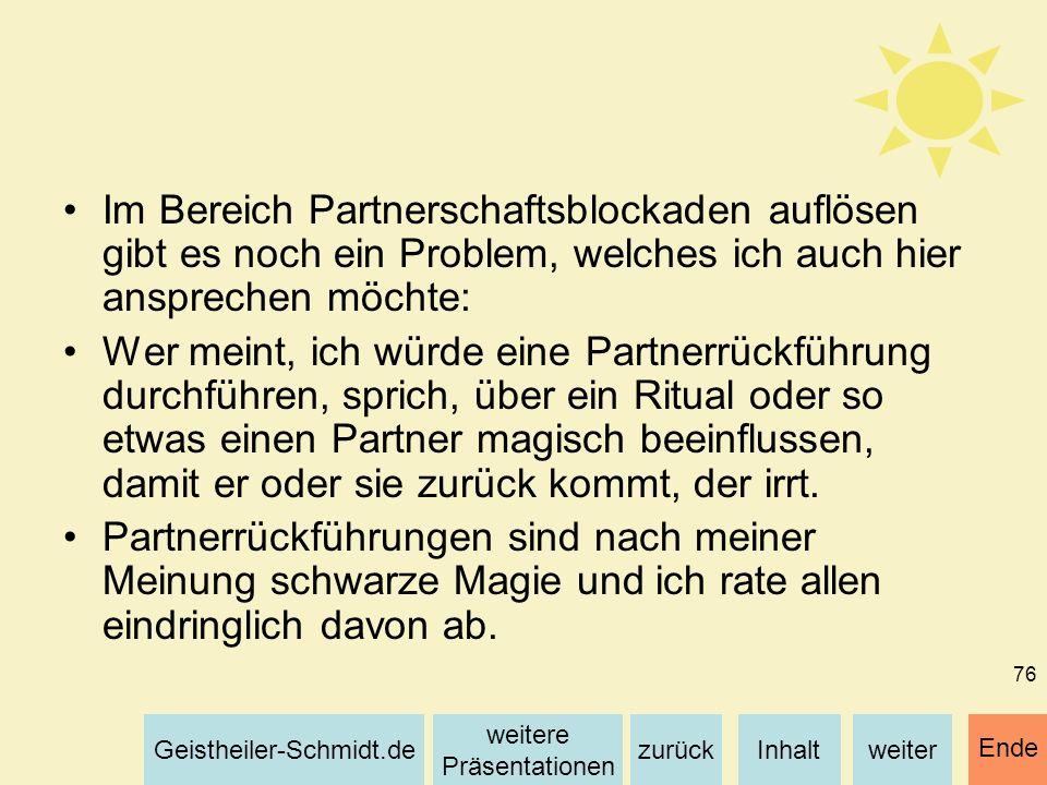 Inhaltweiterzurück weitere Präsentationen Geistheiler-Schmidt.de Ende 76 Im Bereich Partnerschaftsblockaden auflösen gibt es noch ein Problem, welches