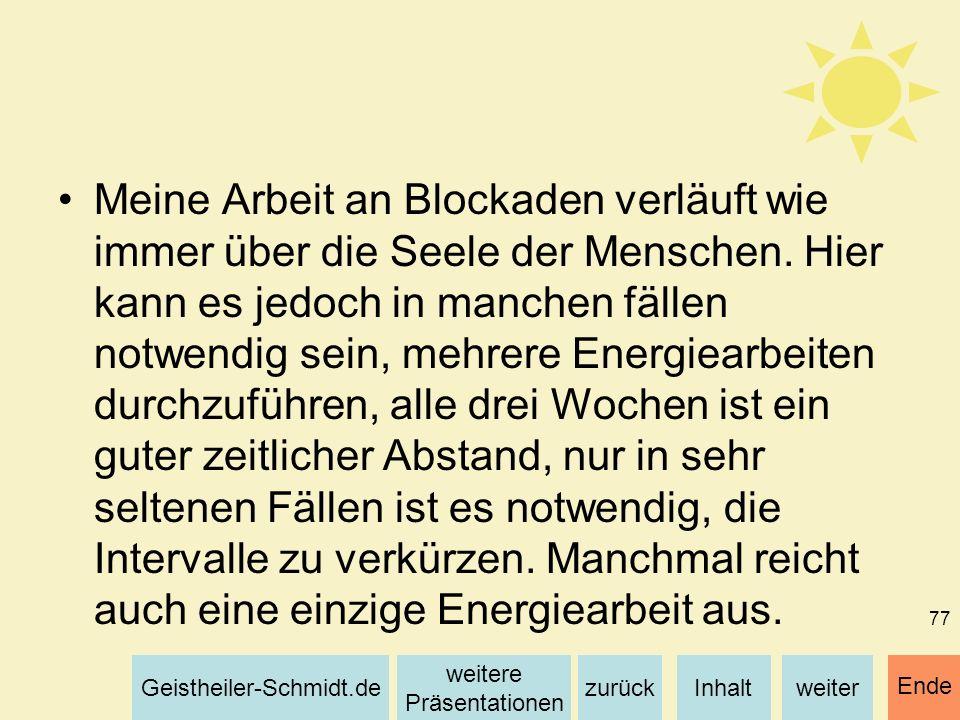 Inhaltweiterzurück weitere Präsentationen Geistheiler-Schmidt.de Ende 77 Meine Arbeit an Blockaden verläuft wie immer über die Seele der Menschen. Hie