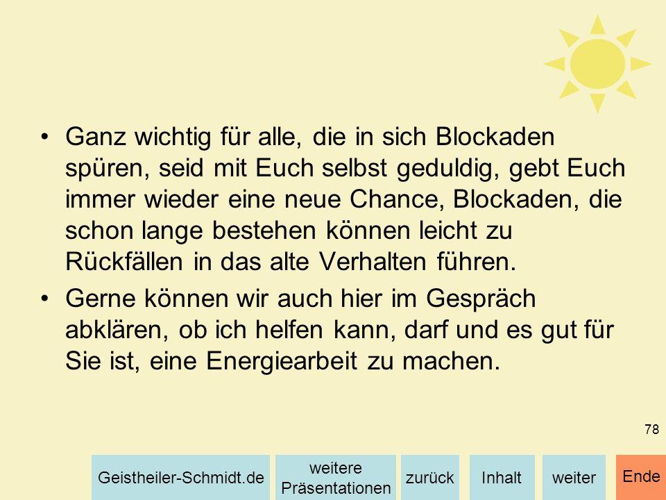 Inhaltweiterzurück weitere Präsentationen Geistheiler-Schmidt.de Ende 78 Ganz wichtig für alle, die in sich Blockaden spüren, seid mit Euch selbst ged
