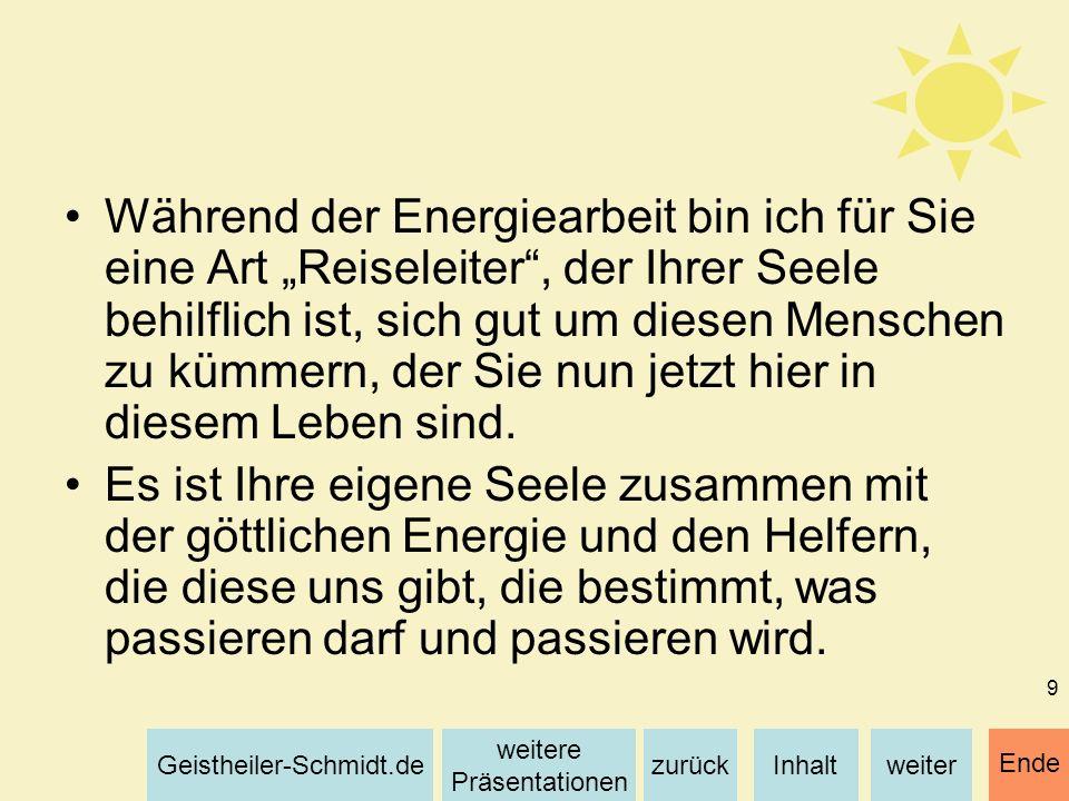 Inhaltweiterzurück weitere Präsentationen Geistheiler-Schmidt.de Ende 9 Während der Energiearbeit bin ich für Sie eine Art Reiseleiter, der Ihrer Seel