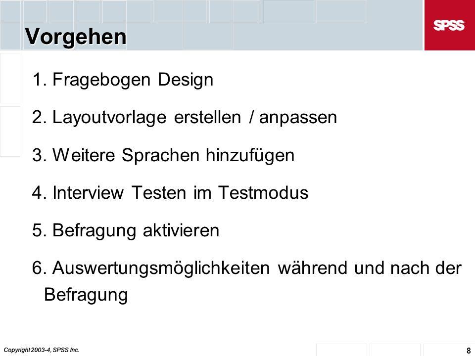 Copyright 2003-4, SPSS Inc. 8 Vorgehen 1. Fragebogen Design 2.
