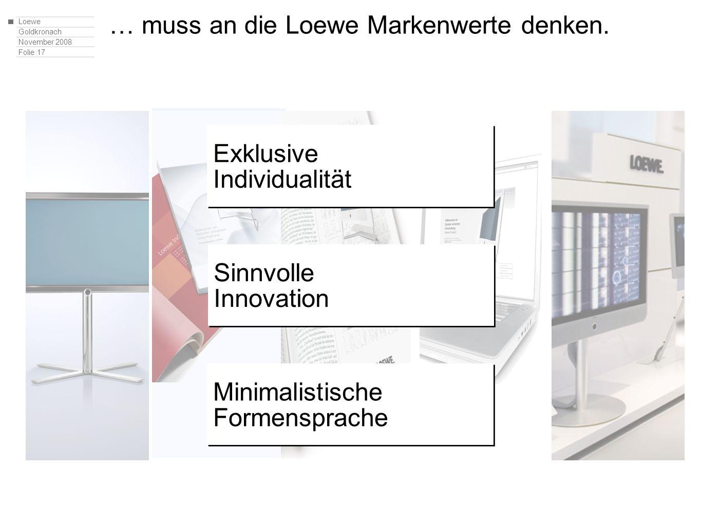 Loewe Goldkronach November 2008 Folie 17 … muss an die Loewe Markenwerte denken. Exklusive Individualität Exklusive Individualität Sinnvolle Innovatio