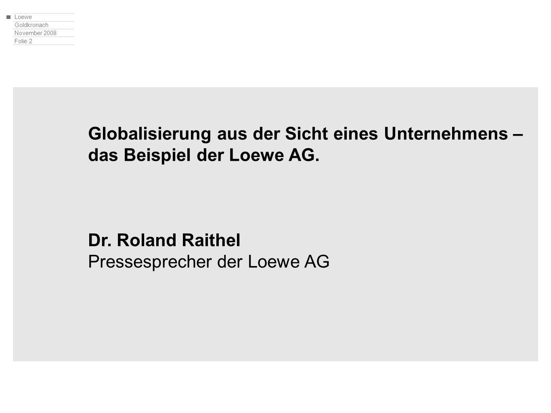 Loewe Goldkronach November 2008 Folie 2 Globalisierung aus der Sicht eines Unternehmens – das Beispiel der Loewe AG. Dr. Roland Raithel Pressesprecher