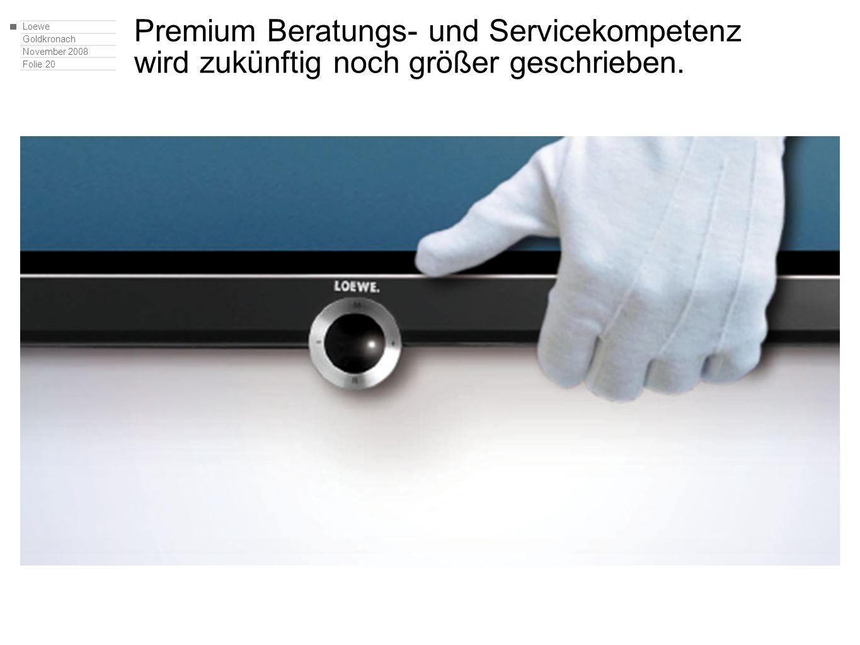Loewe Goldkronach November 2008 Folie 20 Premium Beratungs- und Servicekompetenz wird zukünftig noch größer geschrieben.