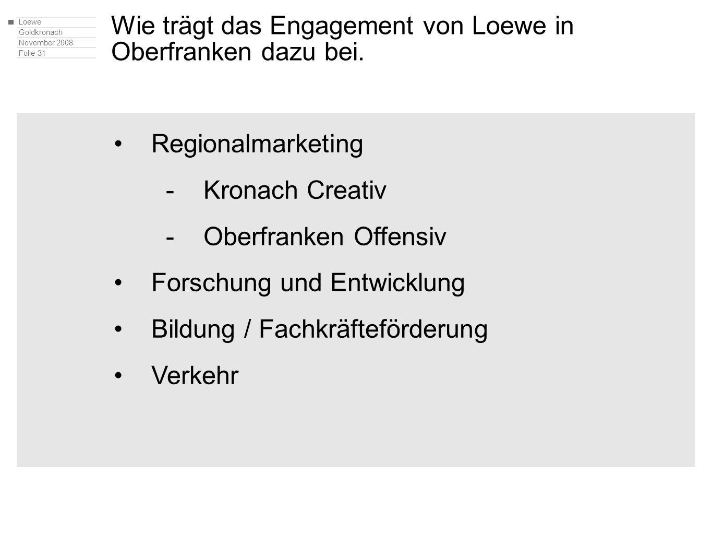 Loewe Goldkronach November 2008 Folie 31 Regionalmarketing -Kronach Creativ -Oberfranken Offensiv Forschung und Entwicklung Bildung / Fachkräfteförderung Verkehr Wie trägt das Engagement von Loewe in Oberfranken dazu bei.