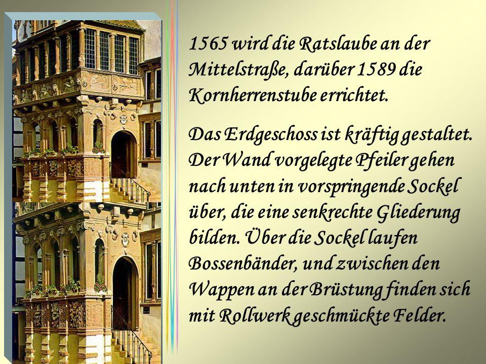 1565 wird die Ratslaube an der Mittelstraße, darüber 1589 die Kornherrenstube errichtet. Das Erdgeschoss ist kräftig gestaltet. Der Wand vorgelegte Pf
