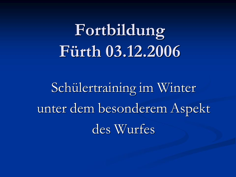 Fortbildung Fürth 03.12.2006 Schülertraining im Winter unter dem besonderem Aspekt des Wurfes