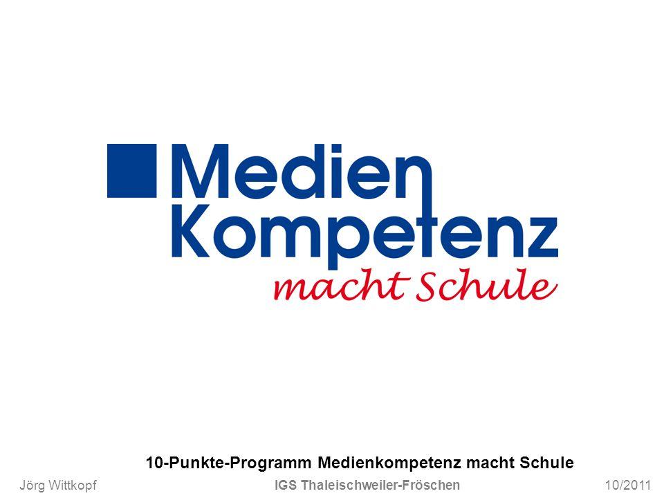 Jörg Wittkopf IGS Thaleischweiler-Fröschen 10/2011 10-Punkte-Programm Medienkompetenz macht Schule