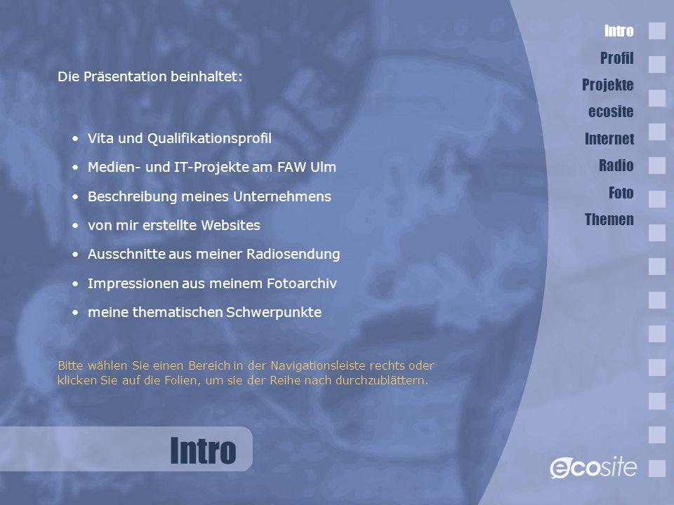 Intro Vita und Qualifikationsprofil Medien- und IT-Projekte am FAW Ulm Beschreibung meines Unternehmens von mir erstellte Websites Ausschnitte aus meiner Radiosendung Impressionen aus meinem Fotoarchiv meine thematischen Schwerpunkte Bitte wählen Sie einen Bereich in der Navigationsleiste rechts oder klicken Sie auf die Folien, um sie der Reihe nach durchzublättern.