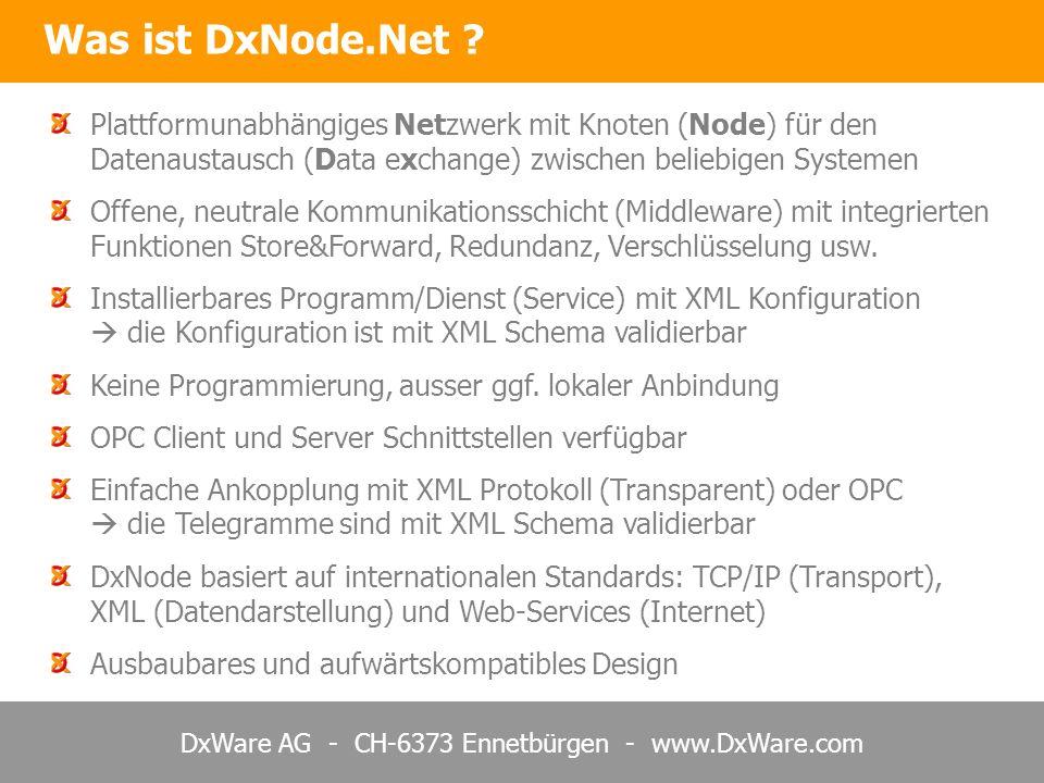 DxWare AG - CH-6373 Ennetbürgen - www.DxWare.com Jeder Knoten kann beliebige OPC Server und/oder OPC Clients ankoppeln OPC Datenquellen Web Server mit DxNode OPC Anwender DxNode.Net erlaubt somit die weltweite Übertragung von OPC Daten im Internet DxNode.Net – OPC Kommunikation im Internet Verbindungen können bei Bedarf x-fach redundant und mit Store&Forward ausgelegt werden