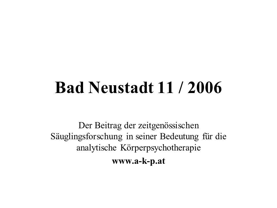 Bad Neustadt 11 / 2006 Der Beitrag der zeitgenössischen Säuglingsforschung in seiner Bedeutung für die analytische Körperpsychotherapie www.a-k-p.at
