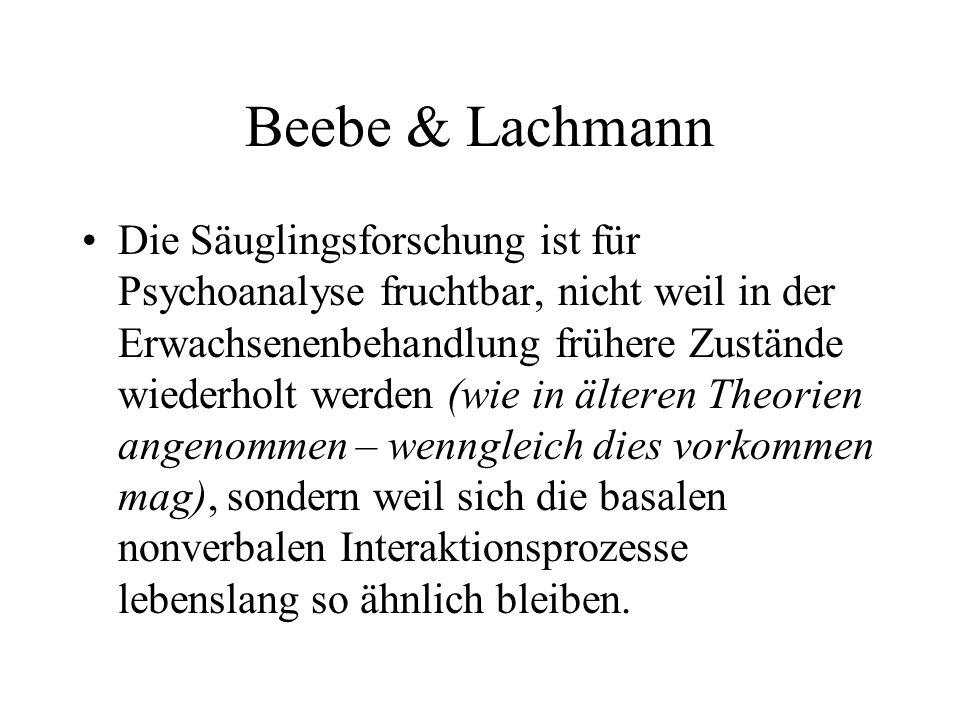 Beebe & Lachmann Die Säuglingsforschung ist für Psychoanalyse fruchtbar, nicht weil in der Erwachsenenbehandlung frühere Zustände wiederholt werden (wie in älteren Theorien angenommen – wenngleich dies vorkommen mag), sondern weil sich die basalen nonverbalen Interaktionsprozesse lebenslang so ähnlich bleiben.