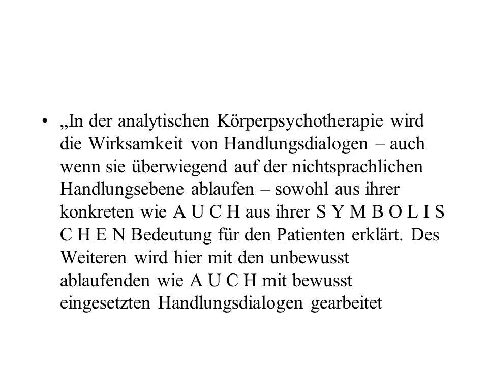 In der analytischen Körperpsychotherapie wird die Wirksamkeit von Handlungsdialogen – auch wenn sie überwiegend auf der nichtsprachlichen Handlungsebene ablaufen – sowohl aus ihrer konkreten wie A U C H aus ihrer S Y M B O L I S C H E N Bedeutung für den Patienten erklärt.