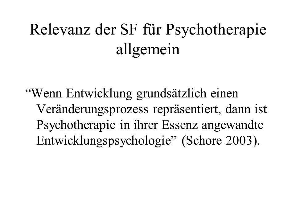 Relevanz der SF für Psychotherapie allgemein Wenn Entwicklung grundsätzlich einen Veränderungsprozess repräsentiert, dann ist Psychotherapie in ihrer Essenz angewandte Entwicklungspsychologie (Schore 2003).