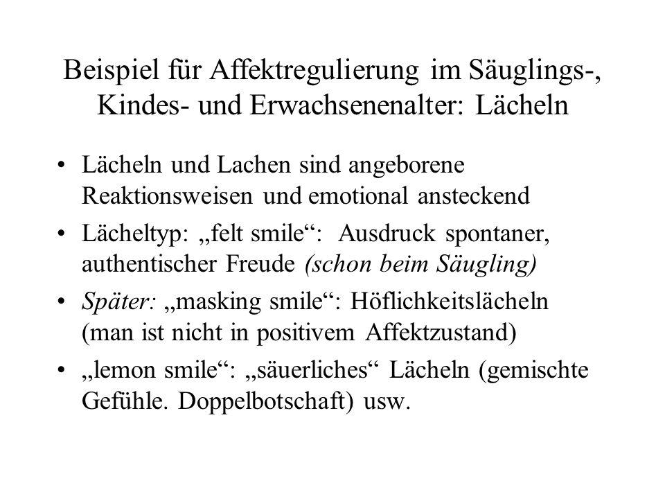Beispiel für Affektregulierung im Säuglings-, Kindes- und Erwachsenenalter: Lächeln Lächeln und Lachen sind angeborene Reaktionsweisen und emotional ansteckend Lächeltyp: felt smile: Ausdruck spontaner, authentischer Freude (schon beim Säugling) Später: masking smile: Höflichkeitslächeln (man ist nicht in positivem Affektzustand) lemon smile: säuerliches Lächeln (gemischte Gefühle.