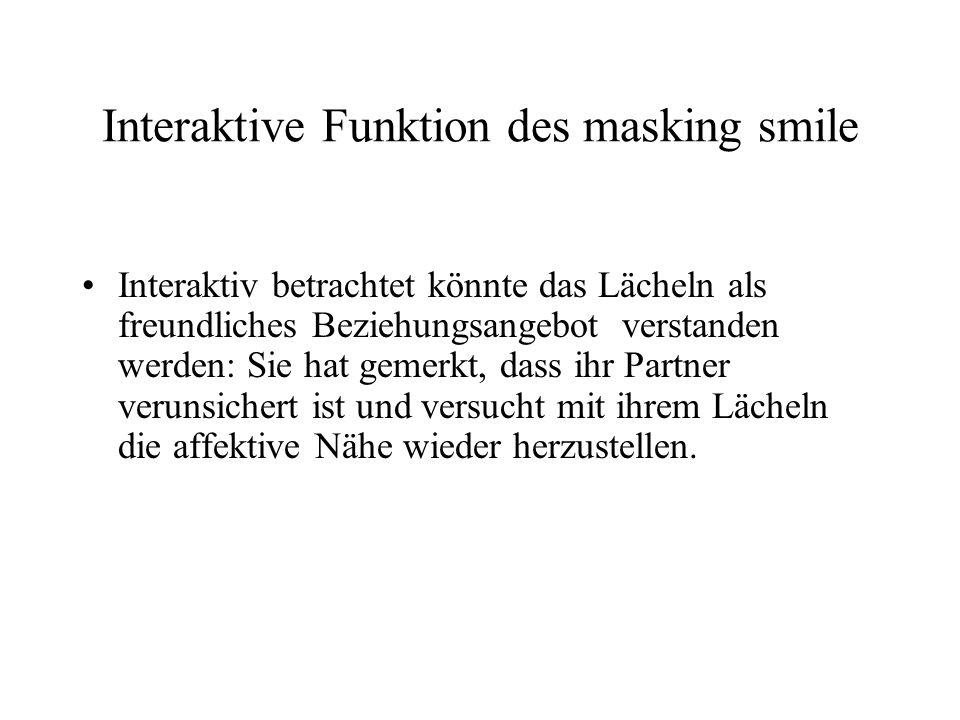 Interaktive Funktion des masking smile Interaktiv betrachtet könnte das Lächeln als freundliches Beziehungsangebot verstanden werden: Sie hat gemerkt, dass ihr Partner verunsichert ist und versucht mit ihrem Lächeln die affektive Nähe wieder herzustellen.