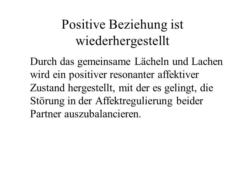Positive Beziehung ist wiederhergestellt Durch das gemeinsame Lächeln und Lachen wird ein positiver resonanter affektiver Zustand hergestellt, mit der es gelingt, die Störung in der Affektregulierung beider Partner auszubalancieren.