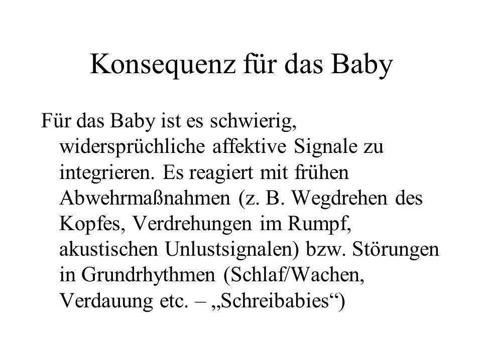 Konsequenz für das Baby Für das Baby ist es schwierig, widersprüchliche affektive Signale zu integrieren.