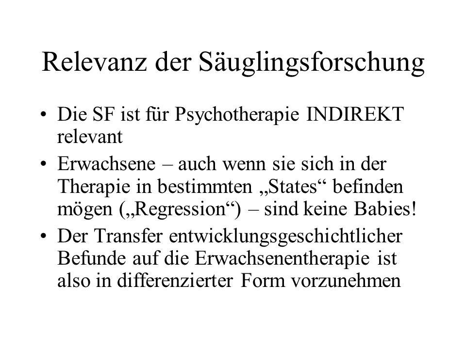 Relevanz der Säuglingsforschung Die SF ist für Psychotherapie INDIREKT relevant Erwachsene – auch wenn sie sich in der Therapie in bestimmten States befinden mögen (Regression) – sind keine Babies.
