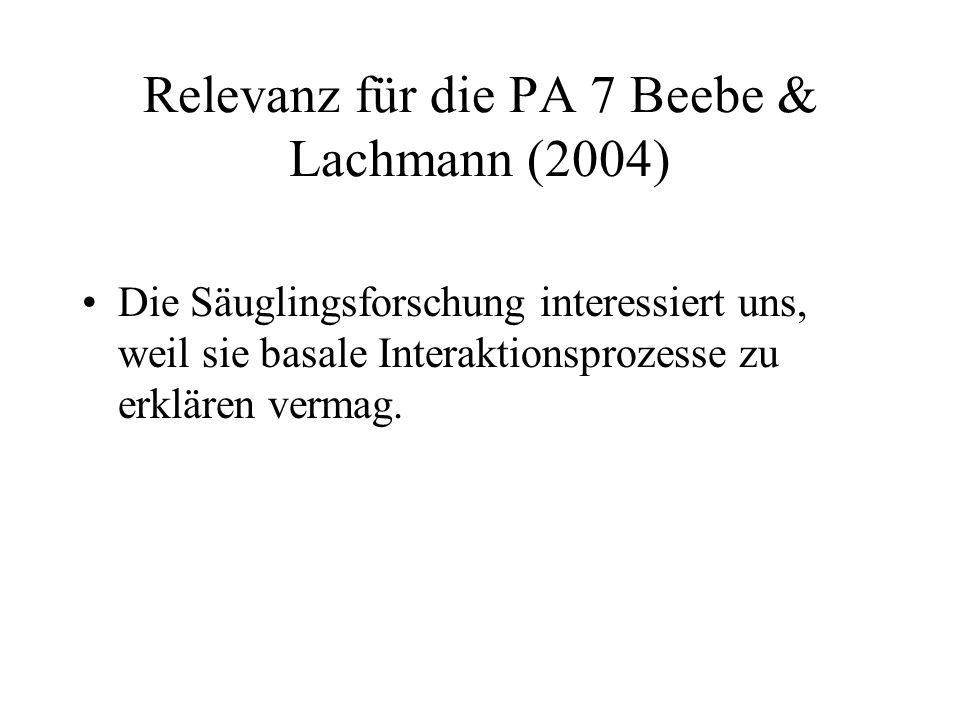 Relevanz für die PA 7 Beebe & Lachmann (2004) Die Säuglingsforschung interessiert uns, weil sie basale Interaktionsprozesse zu erklären vermag.