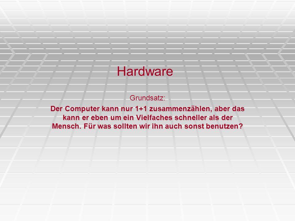 Hardware Grundsatz: Der Computer kann nur 1+1 zusammenzählen, aber das kann er eben um ein Vielfaches schneller als der Mensch. Für was sollten wir ih