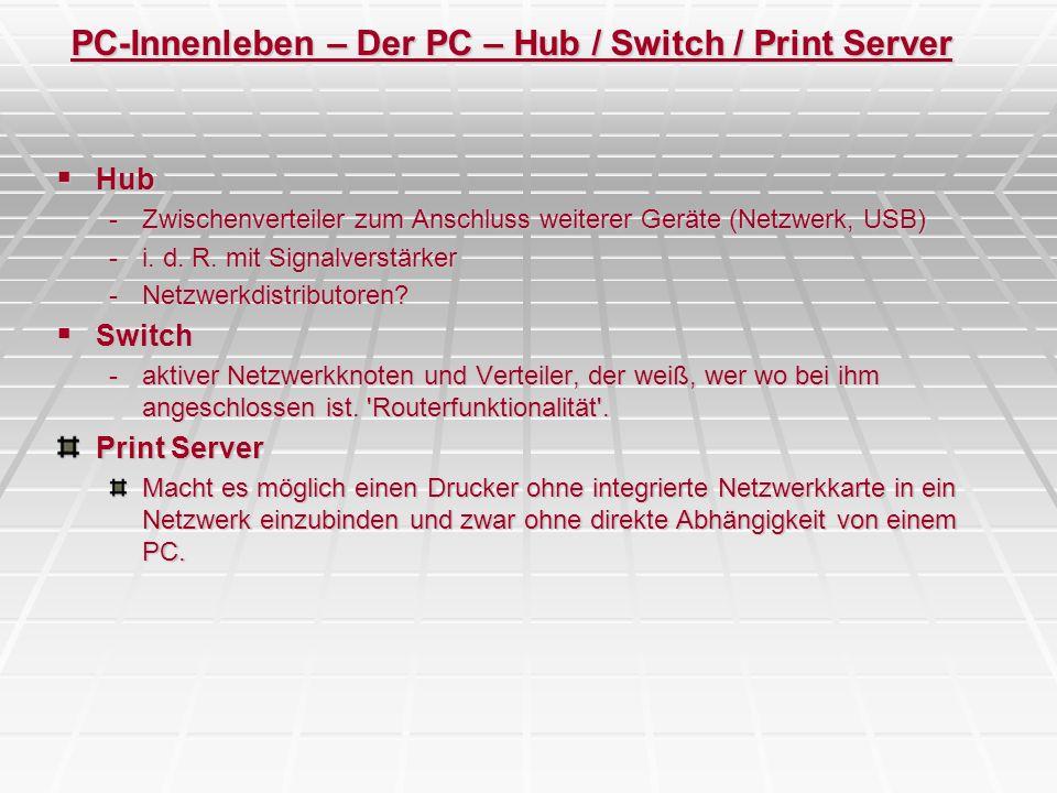 PC-Innenleben – Der PC – Hub / Switch / Print Server Hub Hub -Zwischenverteiler zum Anschluss weiterer Geräte (Netzwerk, USB) -i. d. R. mit Signalvers