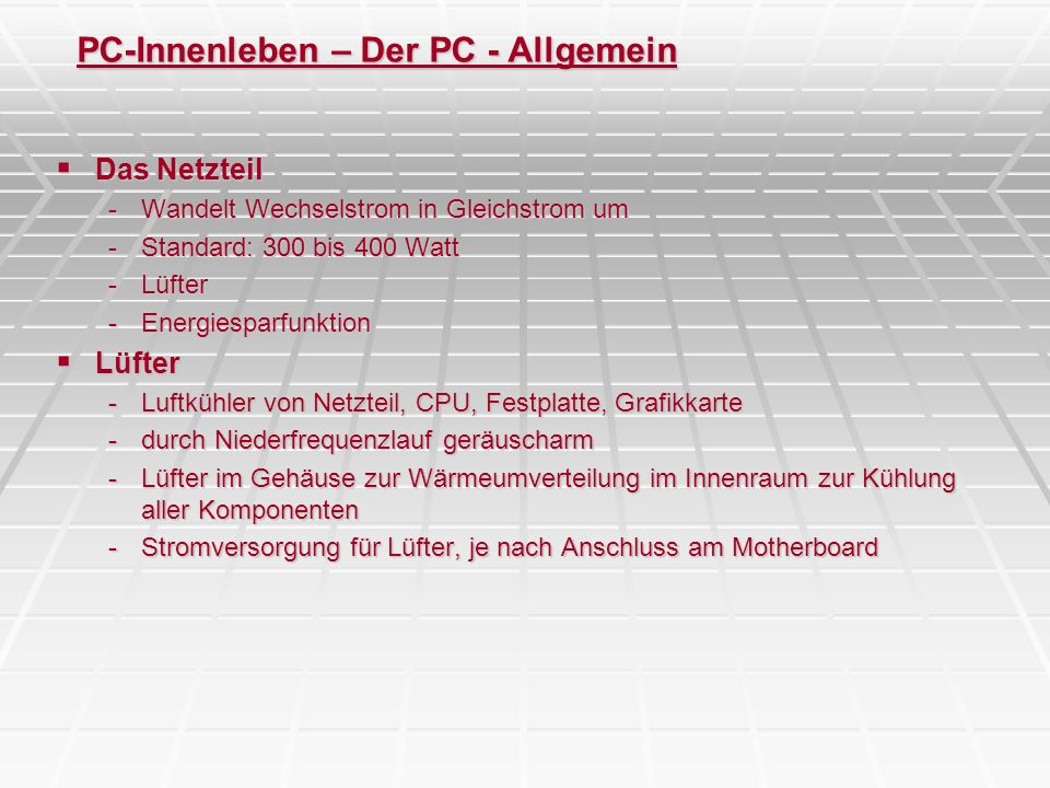 PC-Innenleben – Der PC - Allgemein Das Netzteil Das Netzteil -Wandelt Wechselstrom in Gleichstrom um -Standard: 300 bis 400 Watt -Lüfter -Energiesparf